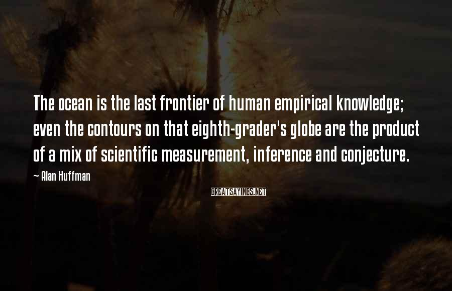 Alan Huffman Sayings: The ocean is the last frontier of human empirical knowledge; even the contours on that