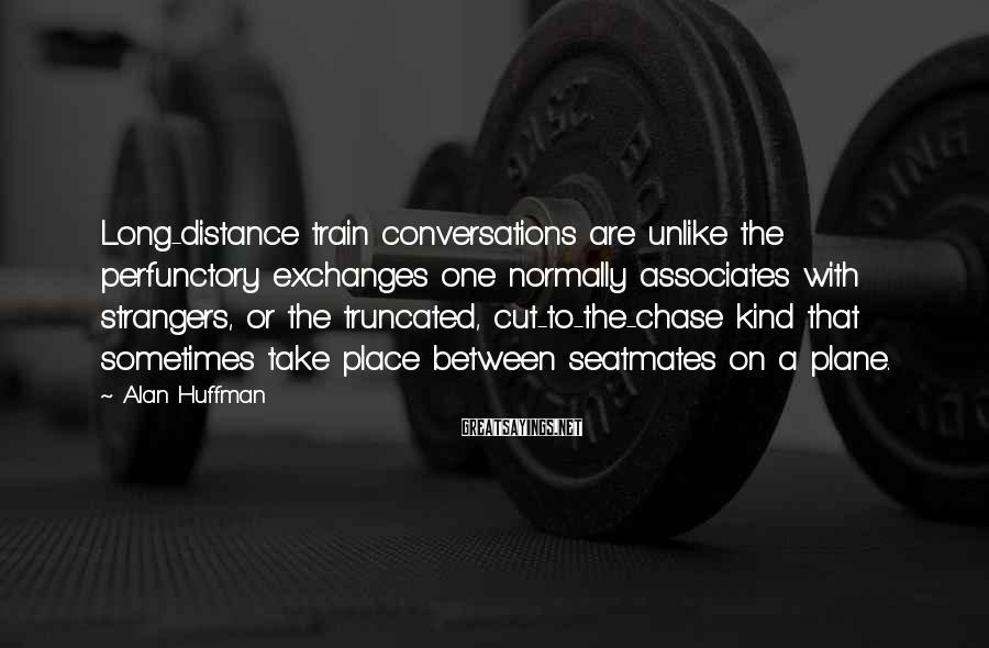 Alan Huffman Sayings: Long-distance train conversations are unlike the perfunctory exchanges one normally associates with strangers, or the
