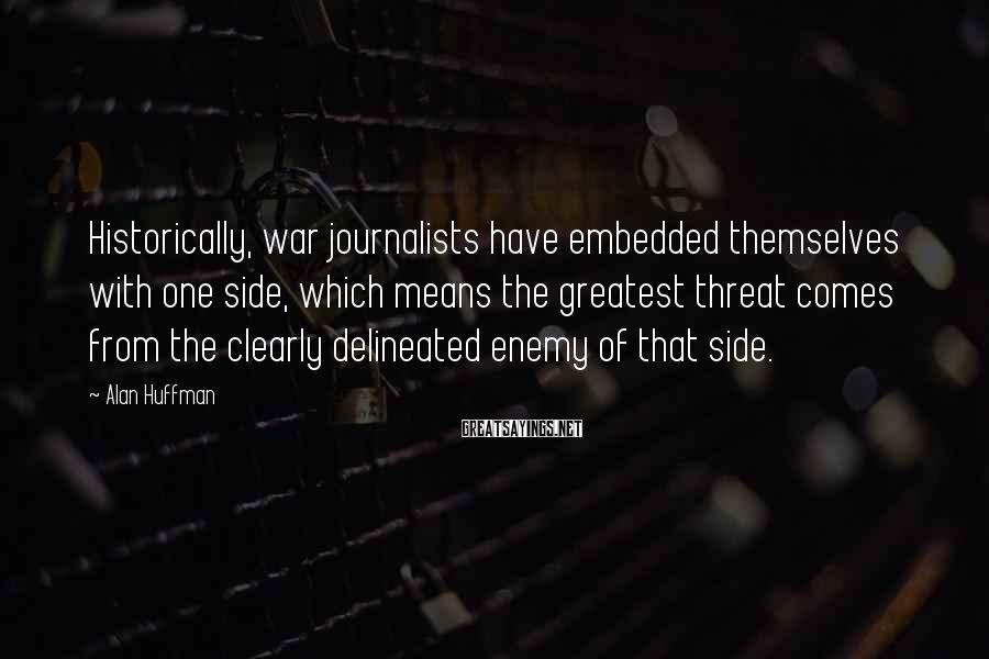 Alan Huffman Sayings: Historically, war journalists have embedded themselves with one side, which means the greatest threat comes