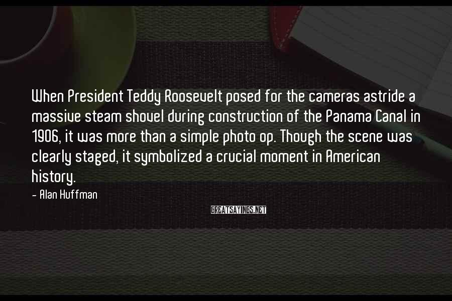 Alan Huffman Sayings: When President Teddy Roosevelt posed for the cameras astride a massive steam shovel during construction
