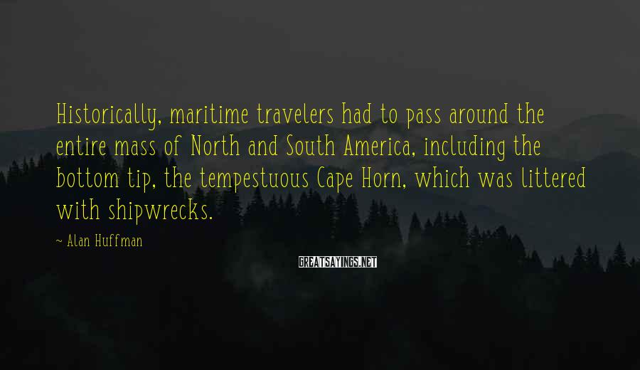 Alan Huffman Sayings: Historically, maritime travelers had to pass around the entire mass of North and South America,