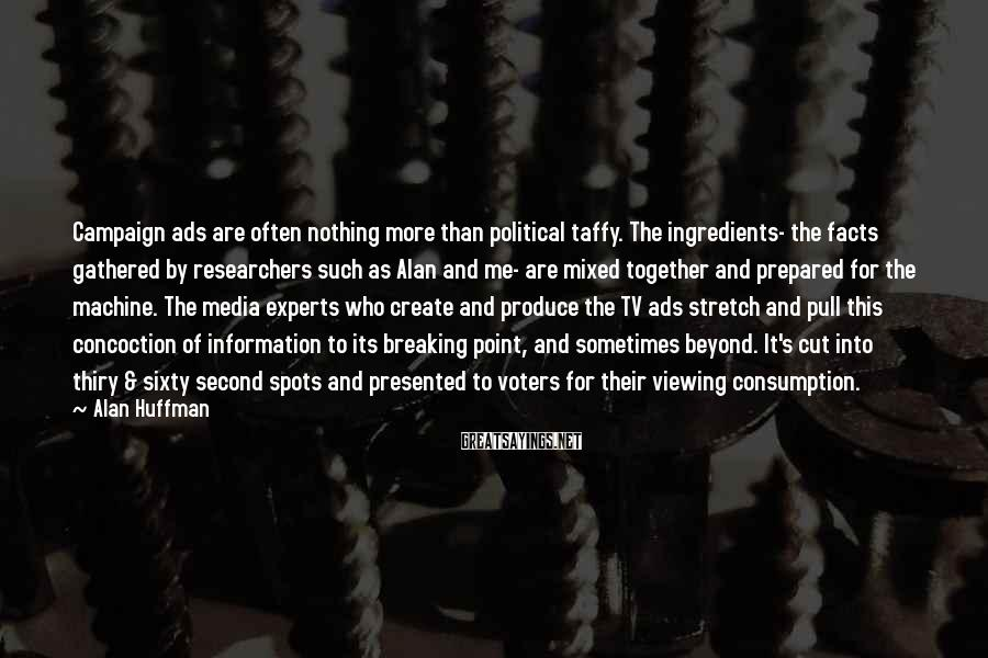 Alan Huffman Sayings: Campaign ads are often nothing more than political taffy. The ingredients- the facts gathered by