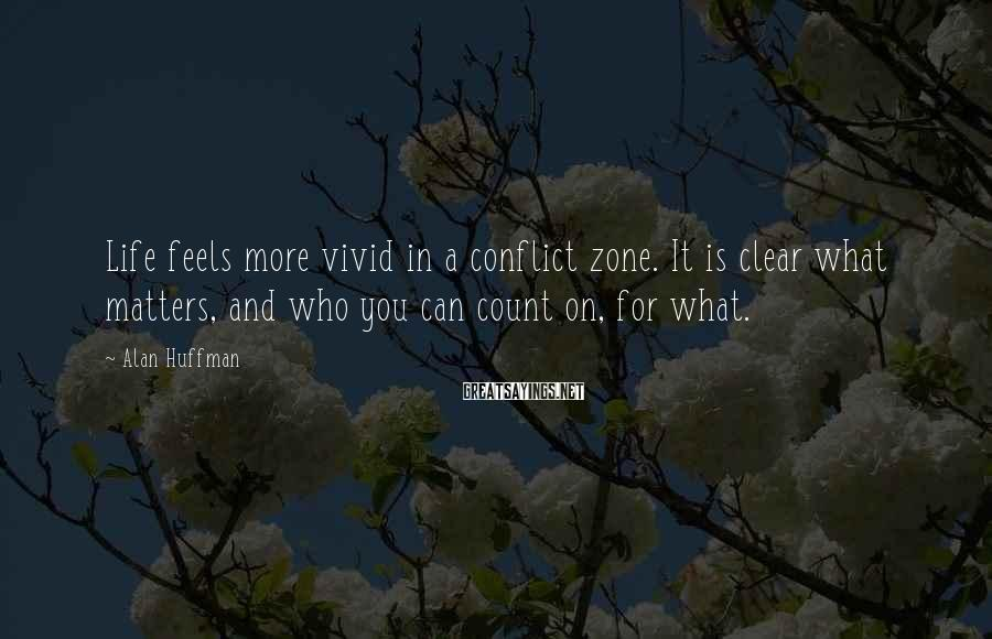 Alan Huffman Sayings: Life feels more vivid in a conflict zone. It is clear what matters, and who