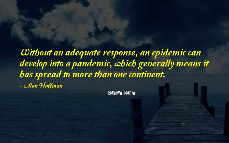 Alan Huffman Sayings: Without an adequate response, an epidemic can develop into a pandemic, which generally means it