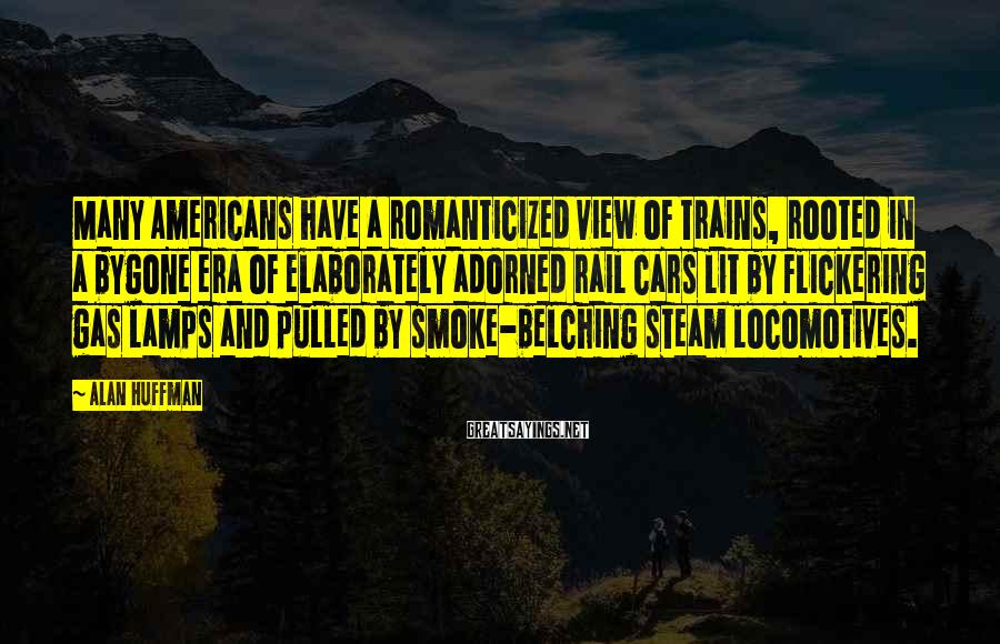 Alan Huffman Sayings: Many Americans have a romanticized view of trains, rooted in a bygone era of elaborately