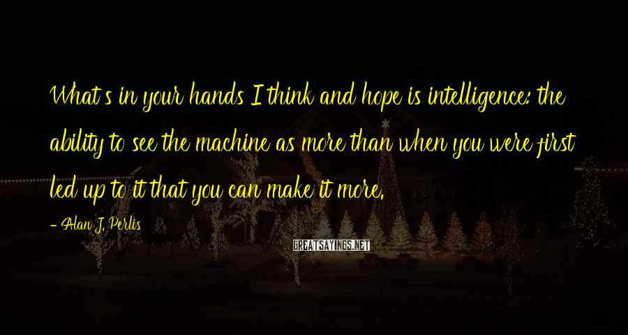 Alan J. Perlis Sayings: What's in your hands I think and hope is intelligence: the ability to see the
