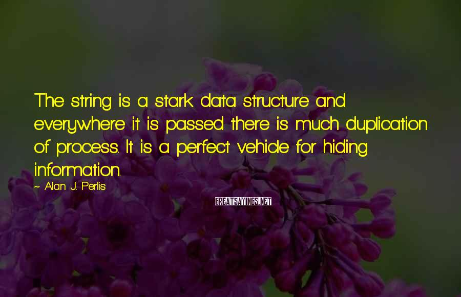 Alan J. Perlis Sayings: The string is a stark data structure and everywhere it is passed there is much