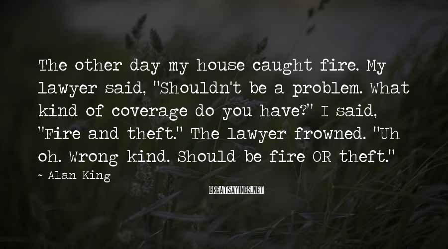 """Alan King Sayings: The other day my house caught fire. My lawyer said, """"Shouldn't be a problem. What"""