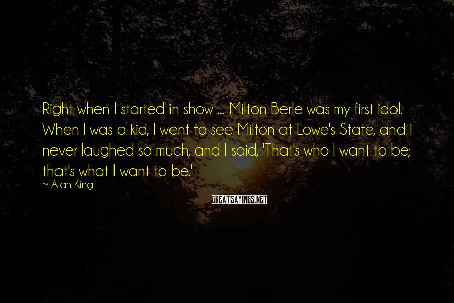 Alan King Sayings: Right when I started in show ... Milton Berle was my first idol. When I