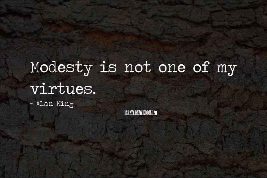 Alan King Sayings: Modesty is not one of my virtues.