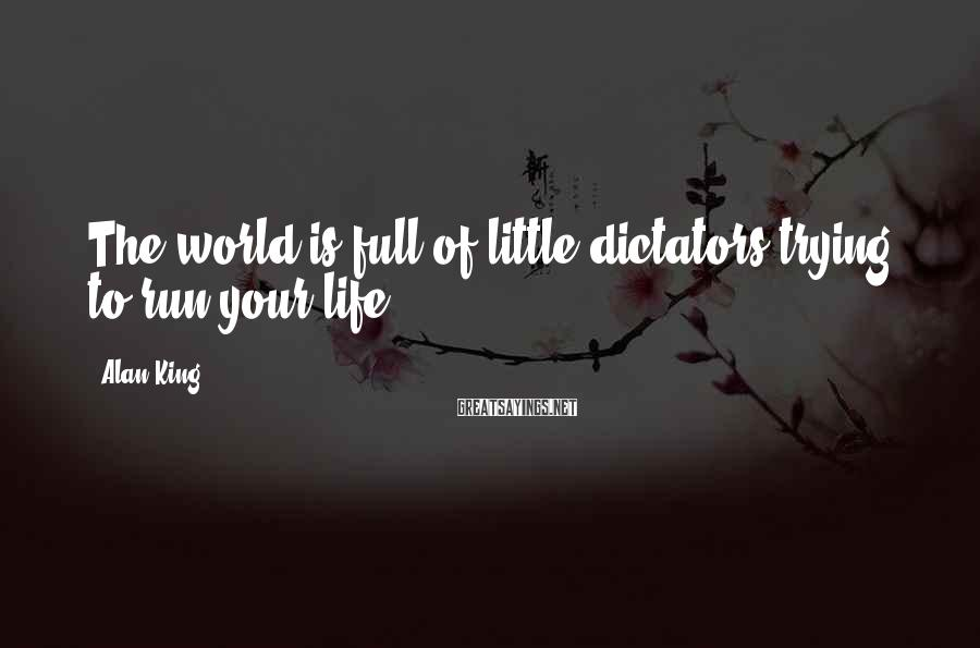 Alan King Sayings: The world is full of little dictators trying to run your life.