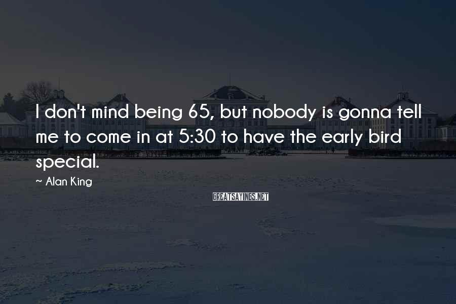 Alan King Sayings: I don't mind being 65, but nobody is gonna tell me to come in at