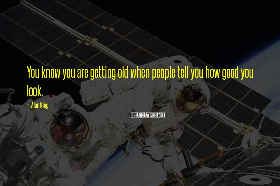 Alan King Sayings: You know you are getting old when people tell you how good you look.