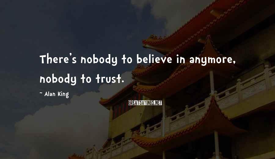 Alan King Sayings: There's nobody to believe in anymore, nobody to trust.