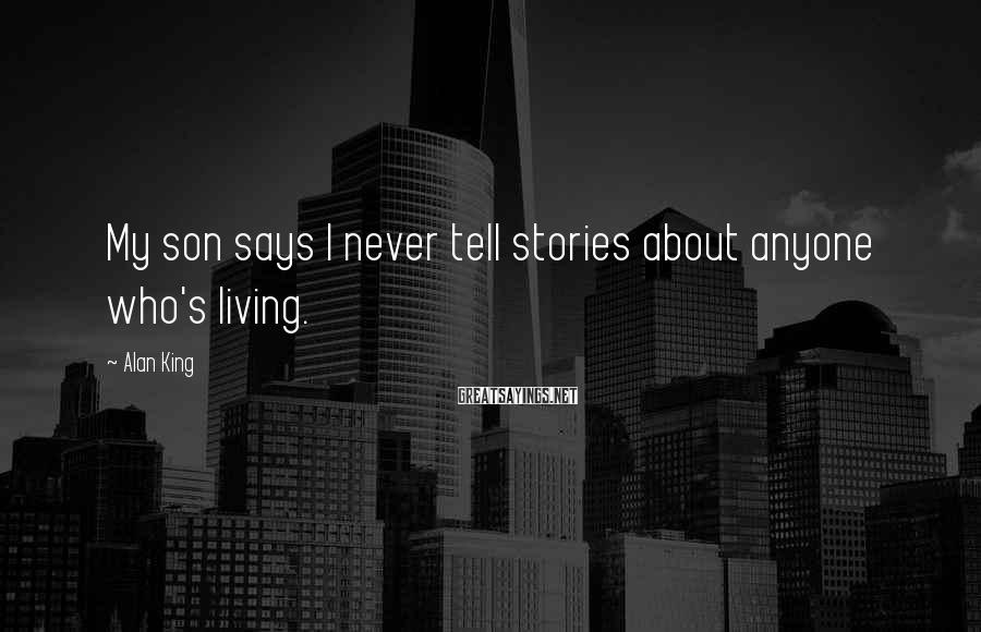 Alan King Sayings: My son says I never tell stories about anyone who's living.