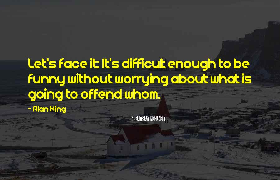 Alan King Sayings: Let's face it: It's difficult enough to be funny without worrying about what is going