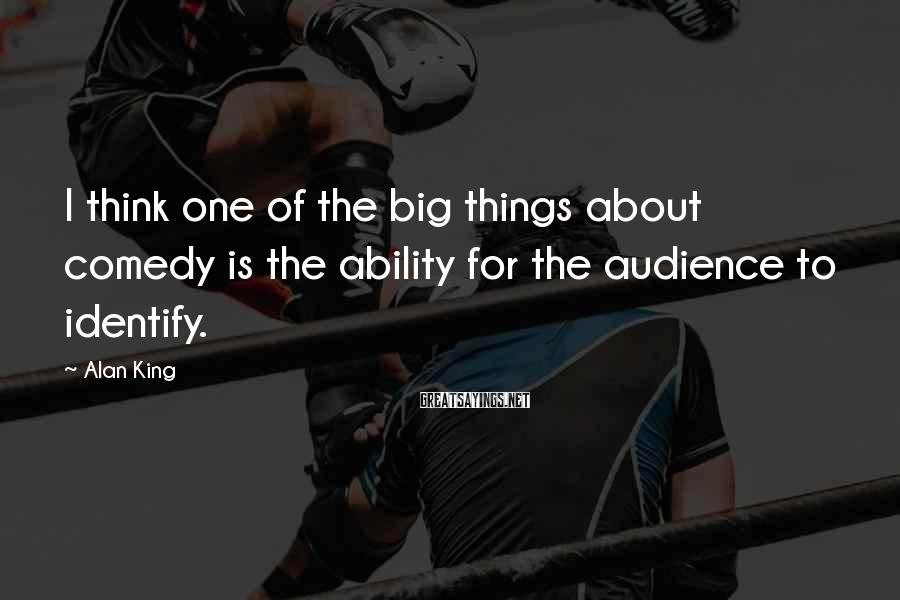 Alan King Sayings: I think one of the big things about comedy is the ability for the audience