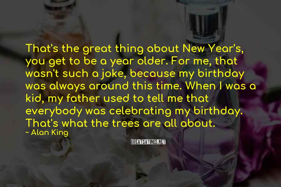Alan King Sayings: That's the great thing about New Year's, you get to be a year older. For