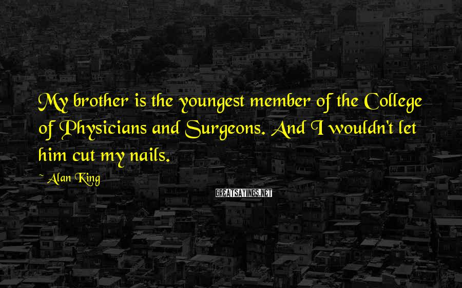 Alan King Sayings: My brother is the youngest member of the College of Physicians and Surgeons. And I