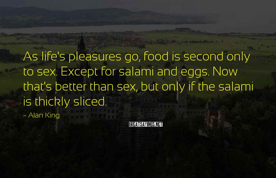 Alan King Sayings: As life's pleasures go, food is second only to sex. Except for salami and eggs.