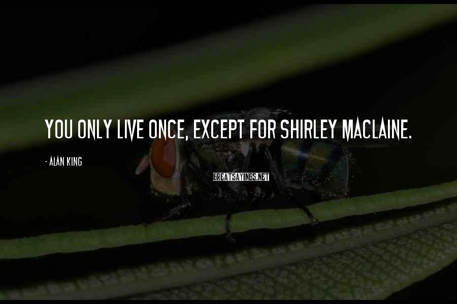 Alan King Sayings: You only live once, except for Shirley MacLaine.