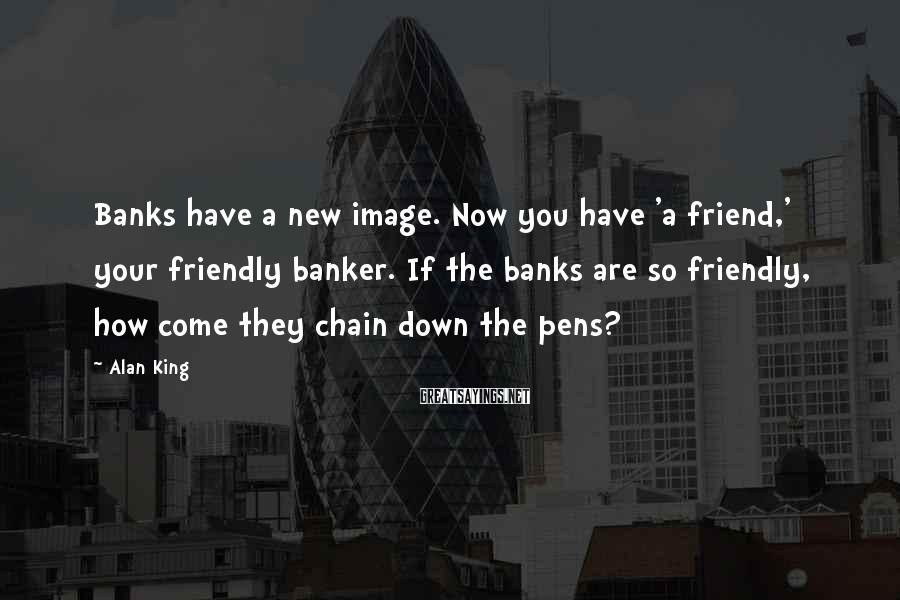 Alan King Sayings: Banks have a new image. Now you have 'a friend,' your friendly banker. If the