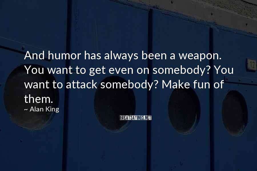 Alan King Sayings: And humor has always been a weapon. You want to get even on somebody? You