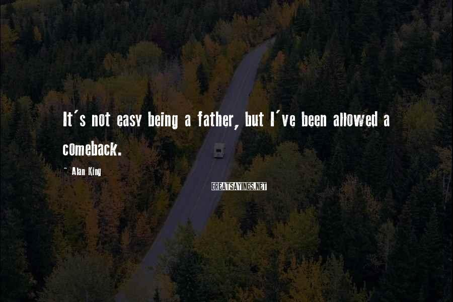 Alan King Sayings: It's not easy being a father, but I've been allowed a comeback.