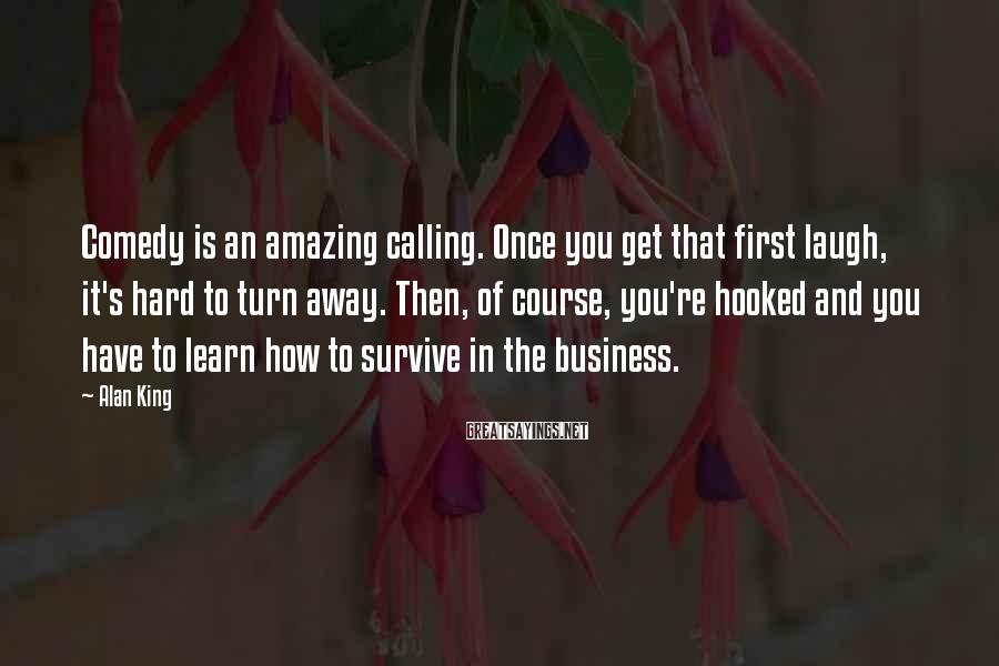 Alan King Sayings: Comedy is an amazing calling. Once you get that first laugh, it's hard to turn