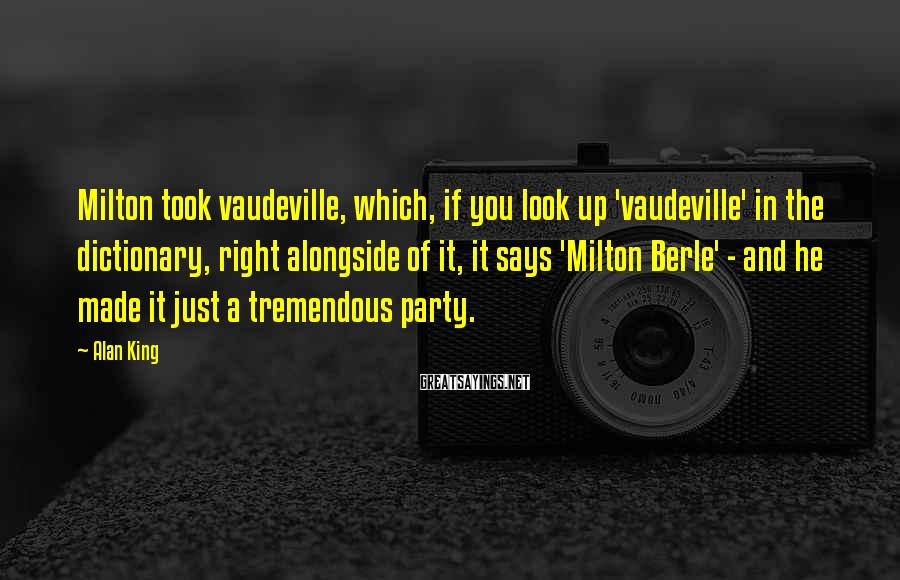 Alan King Sayings: Milton took vaudeville, which, if you look up 'vaudeville' in the dictionary, right alongside of