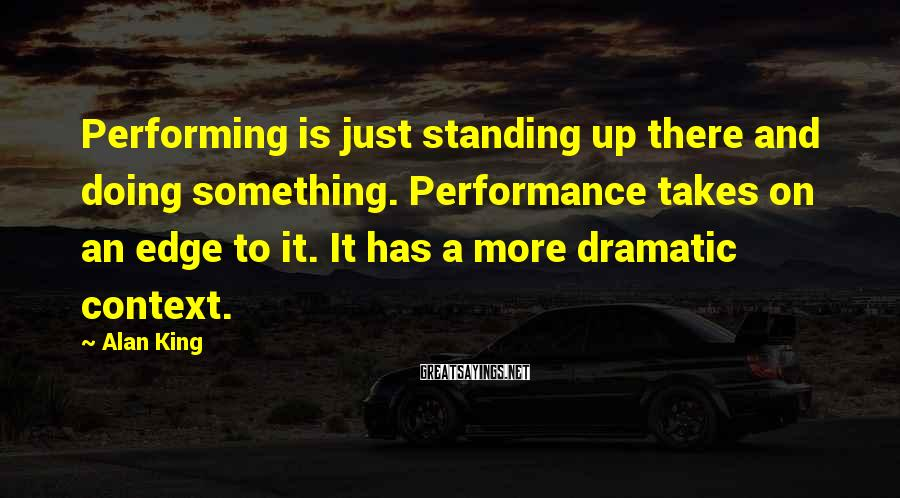 Alan King Sayings: Performing is just standing up there and doing something. Performance takes on an edge to