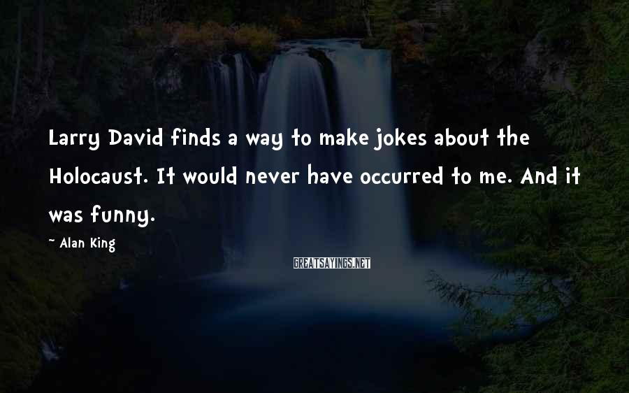 Alan King Sayings: Larry David finds a way to make jokes about the Holocaust. It would never have