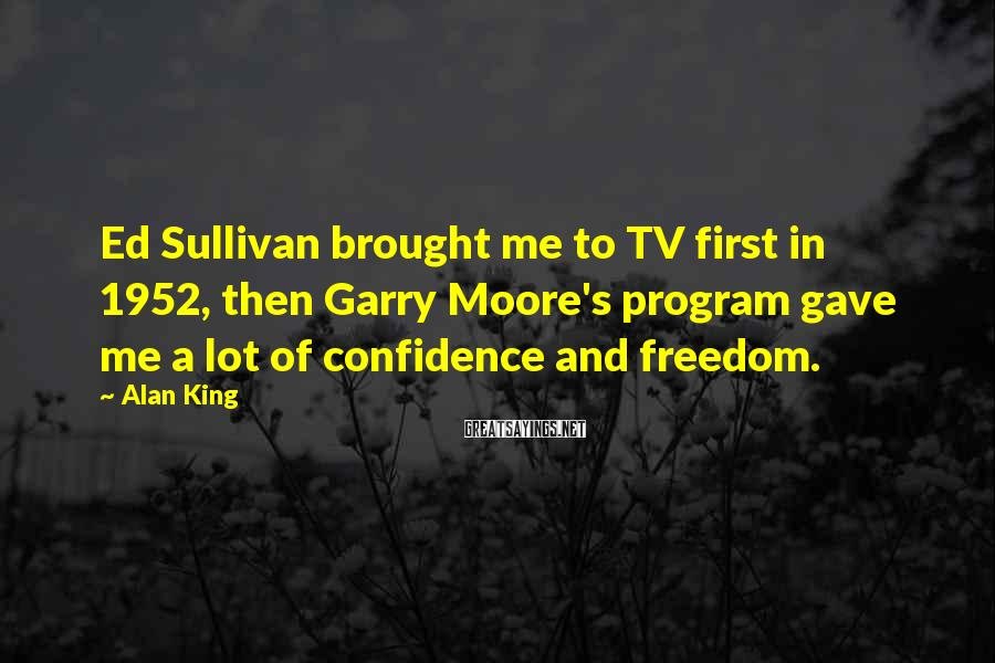 Alan King Sayings: Ed Sullivan brought me to TV first in 1952, then Garry Moore's program gave me