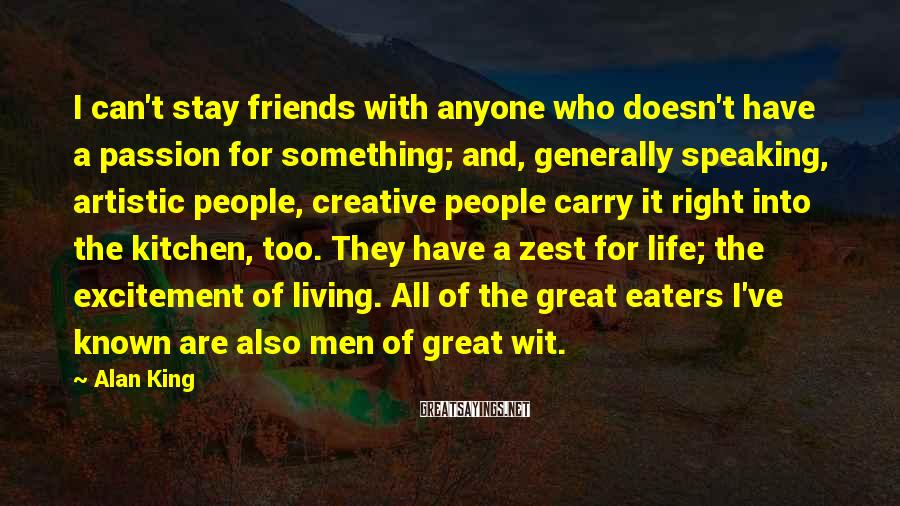 Alan King Sayings: I can't stay friends with anyone who doesn't have a passion for something; and, generally