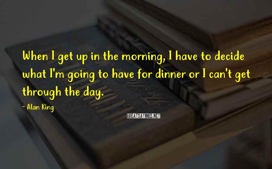 Alan King Sayings: When I get up in the morning, I have to decide what I'm going to