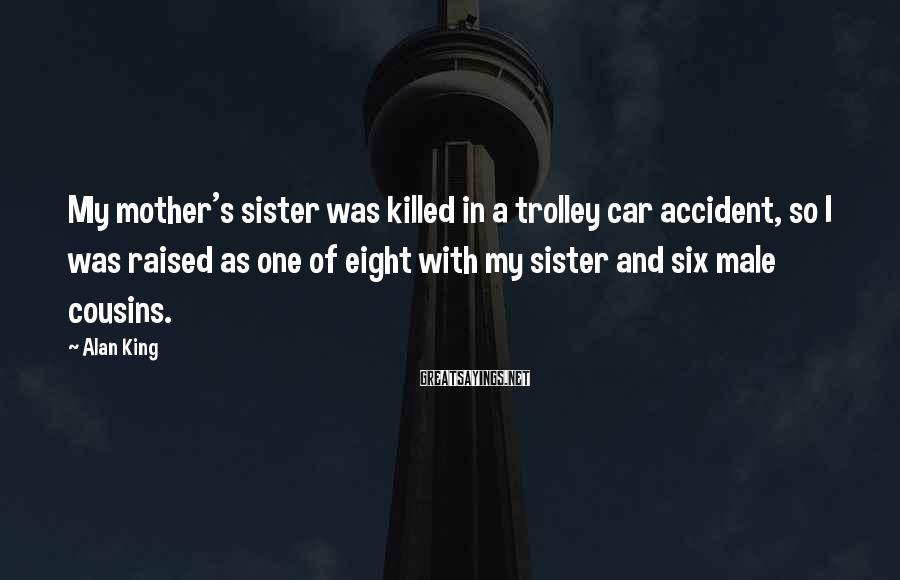 Alan King Sayings: My mother's sister was killed in a trolley car accident, so I was raised as