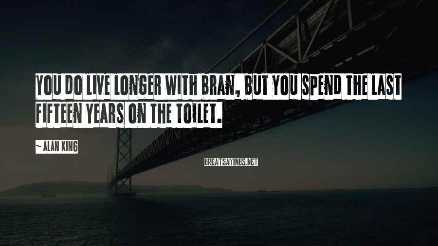 Alan King Sayings: You do live longer with bran, but you spend the last fifteen years on the