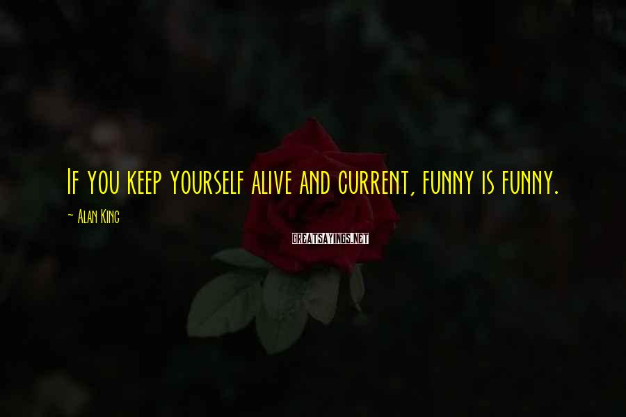 Alan King Sayings: If you keep yourself alive and current, funny is funny.