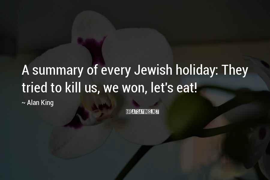 Alan King Sayings: A summary of every Jewish holiday: They tried to kill us, we won, let's eat!