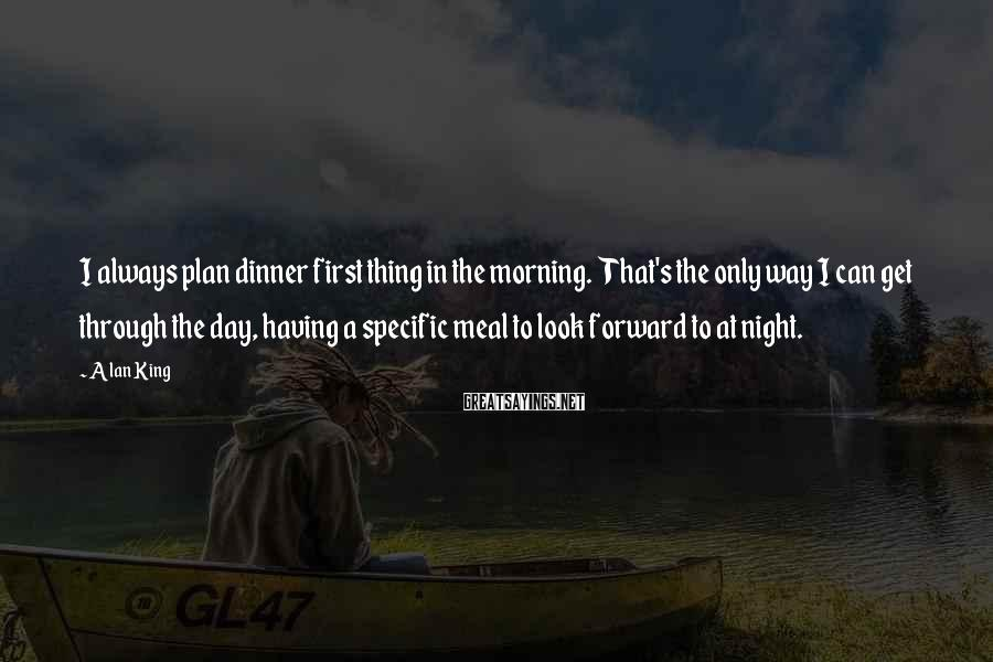 Alan King Sayings: I always plan dinner first thing in the morning. That's the only way I can