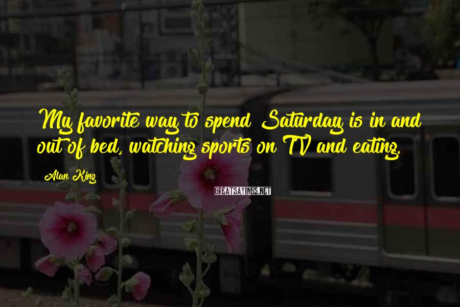 Alan King Sayings: My favorite way to spend Saturday is in and out of bed, watching sports on
