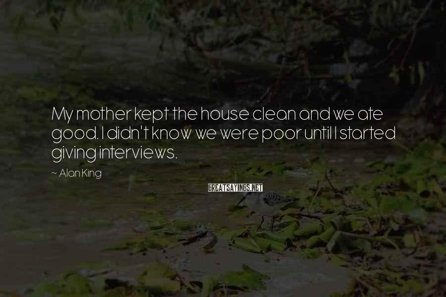 Alan King Sayings: My mother kept the house clean and we ate good. I didn't know we were