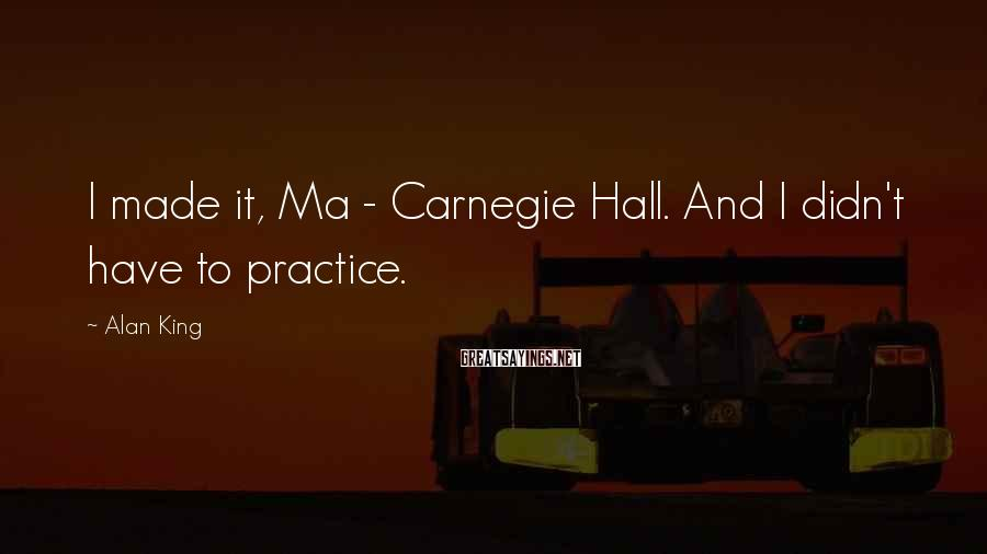Alan King Sayings: I made it, Ma - Carnegie Hall. And I didn't have to practice.