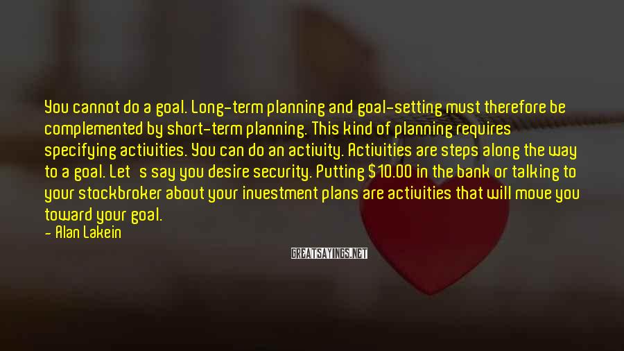 Alan Lakein Sayings: You cannot do a goal. Long-term planning and goal-setting must therefore be complemented by short-term