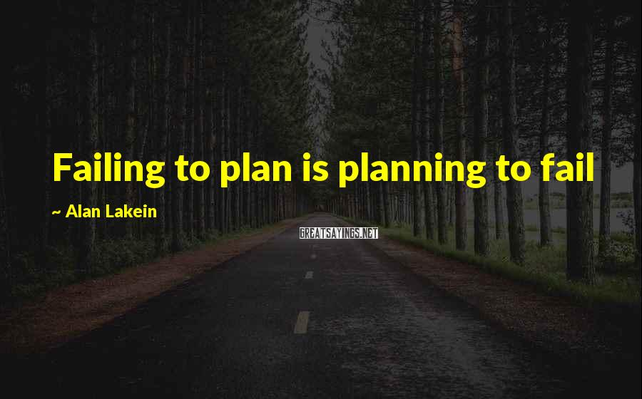 Alan Lakein Sayings: Failing to plan is planning to fail
