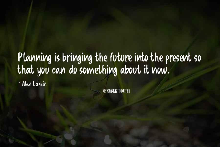 Alan Lakein Sayings: Planning is bringing the future into the present so that you can do something about