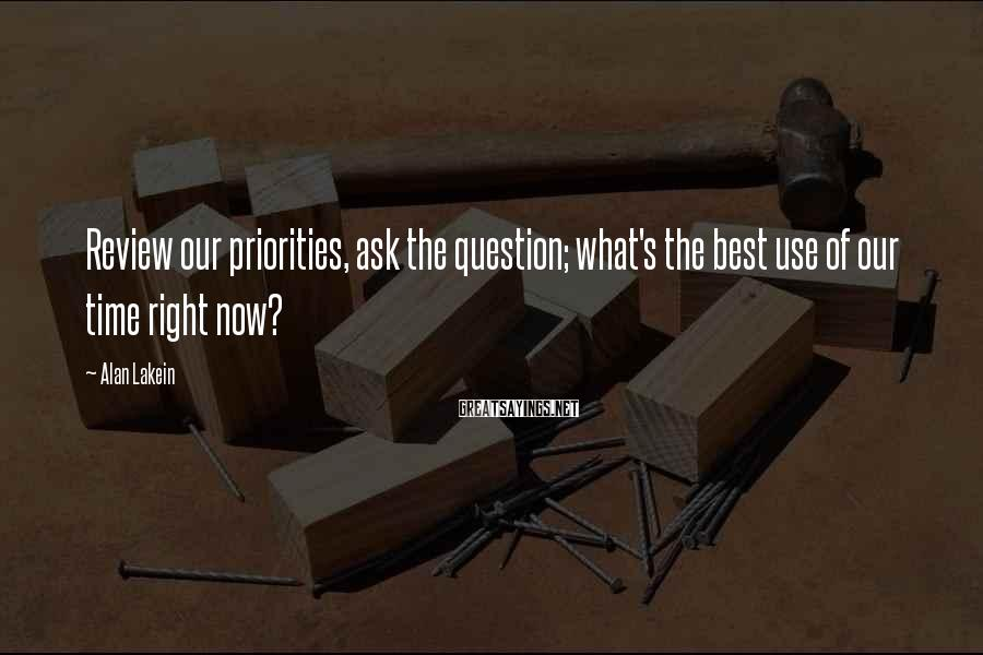 Alan Lakein Sayings: Review our priorities, ask the question; what's the best use of our time right now?