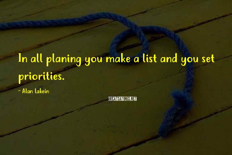 Alan Lakein Sayings: In all planing you make a list and you set priorities.