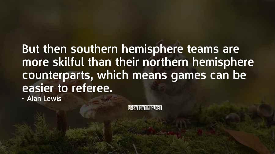 Alan Lewis Sayings: But then southern hemisphere teams are more skilful than their northern hemisphere counterparts, which means