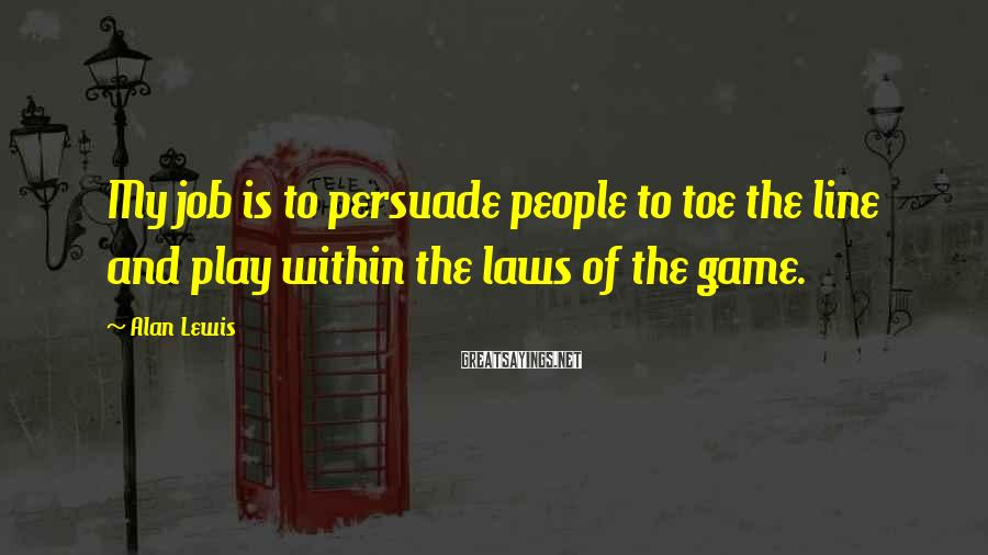 Alan Lewis Sayings: My job is to persuade people to toe the line and play within the laws